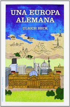 Una Europa alemana / Ulrich Beck. Paidós, 2012. http://cataleg.ub.edu/record=b2156017~S1*cat. #bibeco