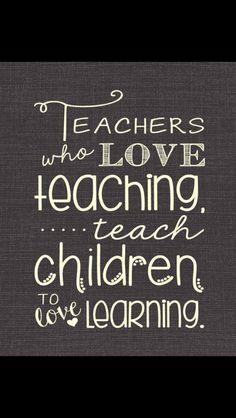 Teachers who love teaching... Teaches children to love learning.