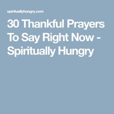 30 Thankful Prayers To Say Right Now - Spiritually Hungry
