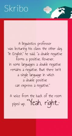 """A linguistics professor was lecturing his class the other day. """"in english,"""" he said, """"a double negative forms a positive. however, in some languages a double negative remains"""