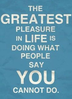 The Greatest Pleasure in Life is Doing What People Say You Cannot Do! #pinaholicmyrie