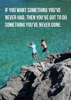 If you want something you've never had, then you've got to do something you've never done.