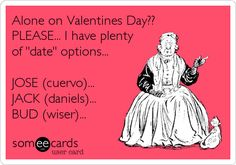 Funny Valentine's Day Ecard: Alone on Valentines Day?? PLEASE... I have plenty of 'date' options... JOSE (cuervo)... JACK (daniels)... BUD (wiser)...