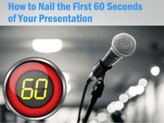 Nail the First 60 Seconds of Your Presentation by Bruce Kasanoff via slideshare