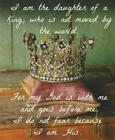 """""""I am the daughter of a King, who is not moved by the world. For my God is with me and goes before me. I do not fear because I am his"""" - 'Fear not for I have redeemed you, I have called you by name, you are mine. Your are precious and honored in my sight because I love you.' - Isaiah 41:10"""