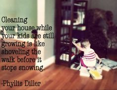 """""""Cleaning your house while your kids are still growing is like...."""" Phyllis Diller (SO true!)"""