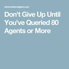 Don't Give Up Until You've Queried 80 Agents or More