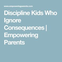 Discipline Kids Who Ignore Consequences | Empowering Parents
