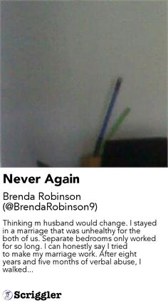 Never Again by Brenda Robinson (@BrendaRobinson9) https://scriggler.com/detailPost/story/58779 Thinking m husband would change. I stayed in a marriage that was unhealthy for the both of us. Separate bedrooms only worked for so long. I can honestly say I tried to make my marriage work. After eight years and five months of verbal abuse, I walked...