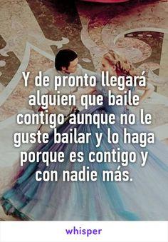 Y de pronto llegará alguien que baile contigo aunque no le guste bailar y lo haga porque es contigo y con nadie más.