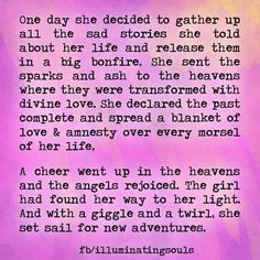 One day she decided to gather up all the sad stories she told about her life and release them in a big bonfire. She sent the sparks and ash to the heavens where they were transformed with divine love. She declared the past complete and spread a blanket of love & amnesty over every morsel of her life...   Shared with love from Illuminating Souls <3 https://www.facebook.com/IlluminatingSouls?directed_target_id=0