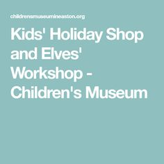 Kids' Holiday Shop and Elves' Workshop - Children's Museum