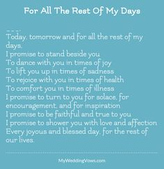 ________, Today, tomorrow and for all the rest of my days, I promise to stand beside you To dance with you in times of joy To lift you up in times of sadness To rejoice with you in times of health To comfort you in times of illness I...