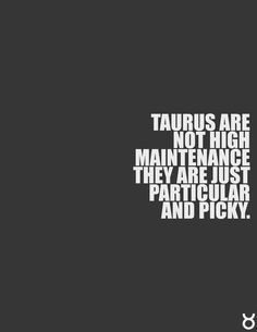 Taurus are not high maintenance, they are just particular and picky. THIS IS ME!!!