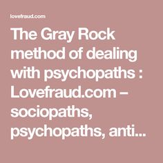 The Gray Rock method of dealing with psychopaths : Lovefraud.com – sociopaths, psychopaths, antisocials, con artists, bigamists