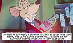 ... It's true. It's not my fault. Disney pretty much owns my soul... Plus, without this movie I literally would have never discovered Sherlock Holmes. Basil of Baker Street for the win.