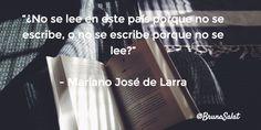 """""""¿No se lee en este país porque no se escribe, o no se escribe porque no se lee?""""   - Mariano José de Larra"""