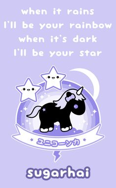 when it rains, I'll be your rainbow, when it's dark I'll be your star - the unicorn