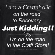 """""""I am a Craftaholics on the road to recovery. Just Kidding! I'm on the road to the craft store."""" LOL this post is full of funny craft memes Funny Quotes, Funny Memes, Jokes, Funny Signs, Life Quotes, Hilarious, Scrapbook Quotes, Craft Quotes, Just Kidding"""