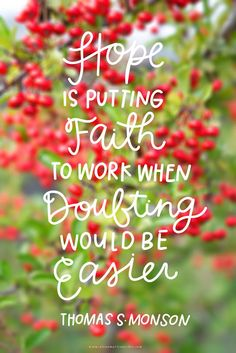 "I love LDS quotes ""Hope is putting Faith to work when doubting would be easier"" Thomas S Monson The Words, Cool Words, Words Of Hope, Uplifting Quotes, Motivational Quotes, Inspirational Quotes, Quotes Positive, Great Quotes, Quotes To Live By"