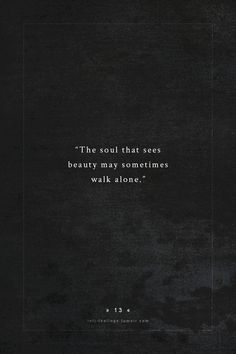 """The soul that sees beauty may sometimes walk alone...."""