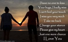 I have no one to kiss Your hugs, I badly miss I can't feel your touch I miss you very much Take me back Change your stance Please give my heart Just one more chance I love you via WishesMessages.com