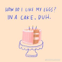 How do you like your eggs? In a cake, duh.