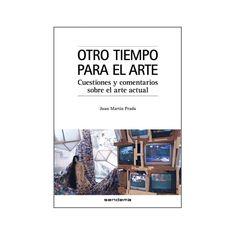 Otro tiempo para el arte : cuestiones y comentarios sobre el arte actual / Juan Martín Prada PublicaciónValencia : Sendemà, 2012