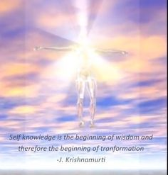 Self knowledge is the beginning of wisdom and therefore the beginning of transformation -J. Krishnamurti (The First and Last Freedom)