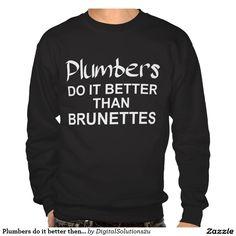 Plumbers do it better then brunettes sweatshirt