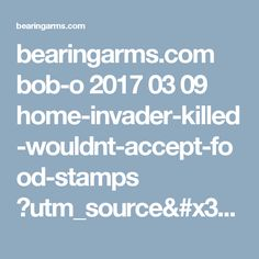 bearingarms.com bob-o 2017 03 09 home-invader-killed-wouldnt-accept-food-stamps ?utm_source=badaily&utm_medium=email&utm_campaign=nl
