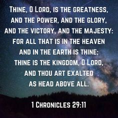 Thine, O Lord, is the greatness, and the power, and the glory, and the victory, and the majesty: for all that is in the heaven and in the earth is thine; thine is the kingdom, O Lord, and thou art exalted as head above all. (1 Chronicles 29:11 KJV)