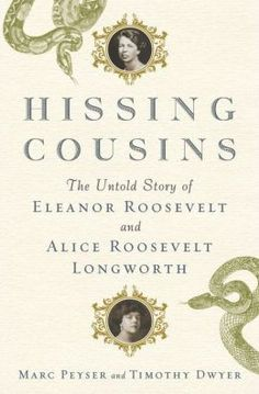 Hissing Cousins: The Untold Story of Eleanor Roosevelt and Alice Roosevelt Longworth by Marc Peyser | 9780385536011 | Hardcover | Barnes & Noble