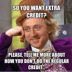 I always say this to those kids who ask for extra credit.