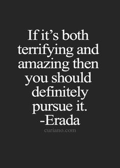If it's both terrifying & amazing then you should definitely pursue it... inspirational quote