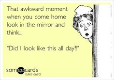 That awkward moment when you come home and look in the mirror...