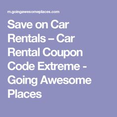 Save on Car Rentals – Car Rental Coupon Code Extreme - Going Awesome Places