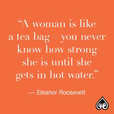"""""""A woman is like a tea bag – you never know how strong she is until she gets in hot water.""""– Eleanor Roosevelt"""