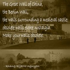The Great Wall of China, the Berlin Wall, the walls surrounding a medieval castle: obsolete walls evoke nostalgia. Make your walls obsolete. - khang kijarro nguyen #quote #quotes #kijarro #walls #obsolete #nostalgia