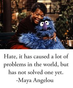 """Hate, it has caused a lot of problems in the world, but has not solved one yet.""                  ~Maya Angelou"