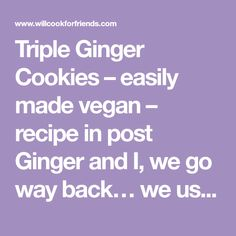 Triple Ginger Cookies – easily made vegan – recipe in post Ginger and I, we go way back… we used to talk about forever, sitting under the stars like it was just the two of us, like nothing else mattered, like we could live together under the blanket of sky and never wake up… But …