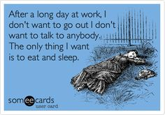 After a long day at work, I don't want to go out I don't want to talk to anybody. The only thing I want is to eat and sleep.