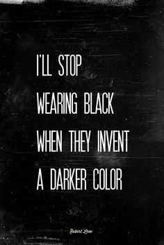 """I'll stop wearing black when they invent a darker color."""