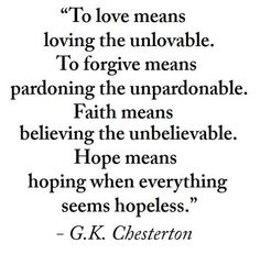 love the unlovable...forgive the unforgivable... Giving the same grace we have received, and never losing our hope or faith in doing so. Don't lose heart, don't let bitterness grow