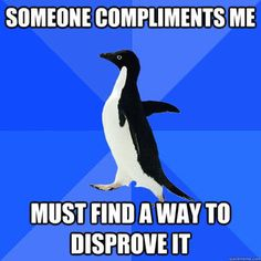 "I don't take compliments well.  I'm finally learning how to simply say, ""Thank you!"" lol"