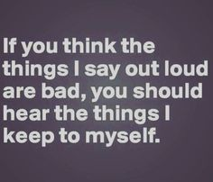 You should hear the things I keep to myself