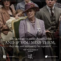 One is not given many changes in life and if you miss them, they may not necessarily be repeated. The Dowager Countess.