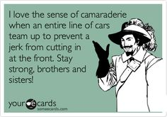 Funny Friendship Ecard: I love the sense of camaraderie when an entire line of cars team up to prevent a jerk from cutting in at the front. Stay strong, brothers and sisters!