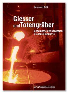 Giesser und Totengräber. Geschichte der Schweizer Giessereiindustrie. (NZZ Libro, März 2016)