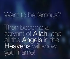 Want to be famous...Be servant of Allah
